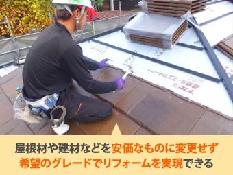 屋根材や建材などを安価なものに変更せず希望のグレードでリフォームを実現できる